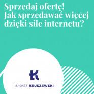 Sprzedaj ofertę! Jak sprzedawać więcej dzięki sile internetu? - Łukasz Kruszewski