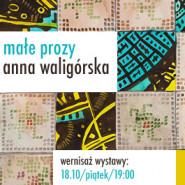 Anna Waligórska: Małe prozy - wernisaż