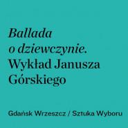 Ballada o dziewczynie. Wykład Janusza Górskiego