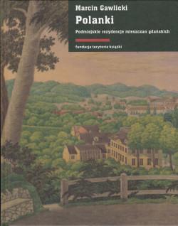 """Opracowanie """"Polanki. Podmiejskie rezydencje mieszczan gdańskich"""" autorstwa Macieja Gawlickiego zostało opublikowane nakładem Fundacji Terytoria Książki."""