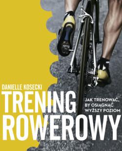 """Danielle Kosecki """"Trening rowerowy. Jak trenować, by osiągnąć wyższy poziom""""."""